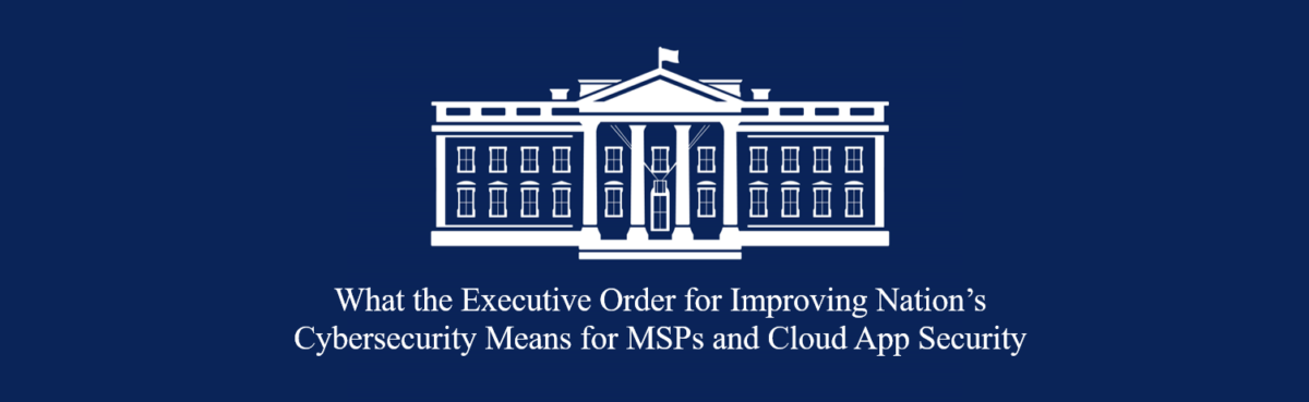 blog header What the Executive Order for Improving Nation's Cybersecurity Means for MSPs and Cloud App Security